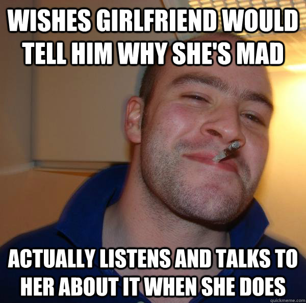 Wishes Girlfriend would tell him why she's mad Actually listens and talks to her about it when she does - Wishes Girlfriend would tell him why she's mad Actually listens and talks to her about it when she does  Misc