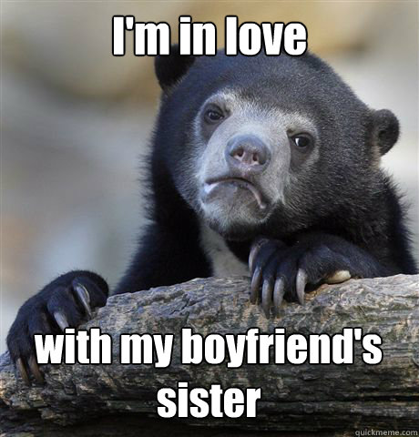 I'm in love with my boyfriend's sister - I'm in love with my boyfriend's sister  Confession Bear