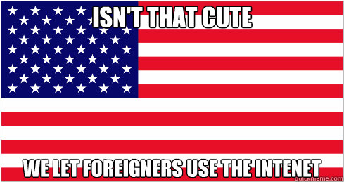 Isn't that cute We let foreigners use the intenet - Isn't that cute We let foreigners use the intenet  American Flag