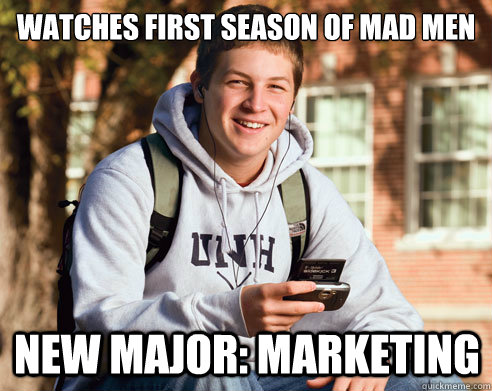 watches first season of mad men  new major: marketing - watches first season of mad men  new major: marketing  College Freshman