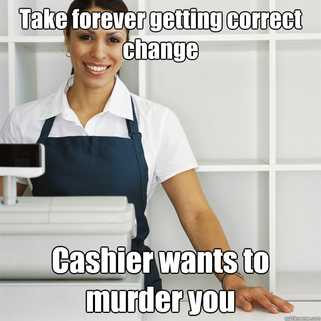 Take forever getting correct change Cashier wants to murder you  Angry Cashier