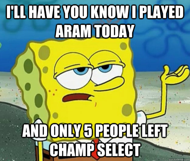 I'll have you know I played ARAM today And only 5 people left champ select - I'll have you know I played ARAM today And only 5 people left champ select  Tough Spongebob
