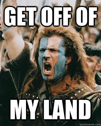 74208404b6d0bedb8f2a9bdfd0a4600f17e082a7ea8bd728c866a38143eca4da get off of my land braveheart quickmeme,Meme Land