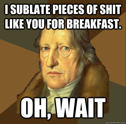 I sublate pieces of shit like you for breakfast. OH, WAIT - I sublate pieces of shit like you for breakfast. OH, WAIT  Demotivational Hegel