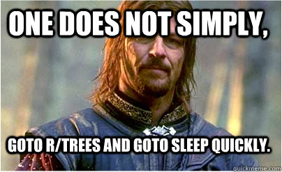 One does not simply, goto r/trees and goto sleep quickly.