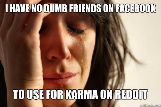 I Have No Dumb Friends On Facebook To Use For Karma On Reddit