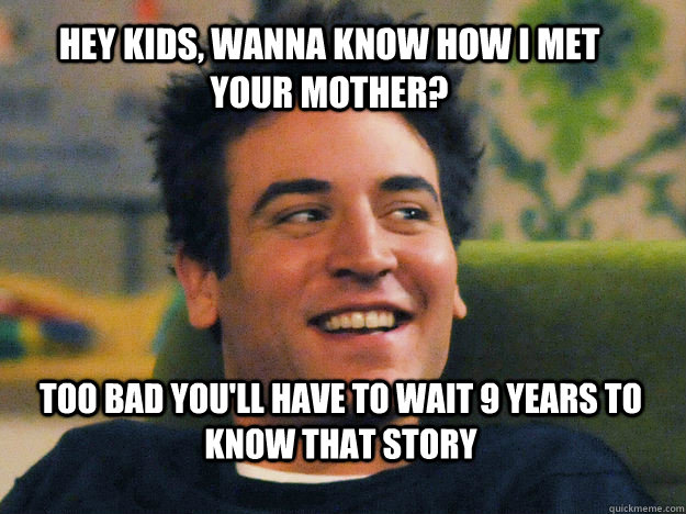 HEY KIDS, WANNA KNOW HOW I MET YOUR MOTHER? TOO BAD YOU'LL HAVE TO WAIT 9 YEARS TO KNOW THAT STORY  Ted mosby How i met your mother