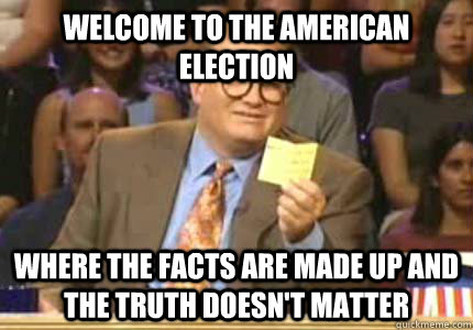 WELCOME TO the american election Where the facts are made up and the truth doesn't matter
