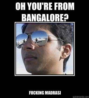 Oh you're from Bangalore? Fucking Madrasi