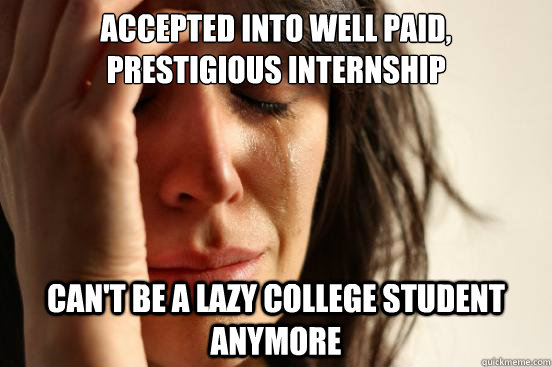 Accepted into well paid, prestigious internship can't be a lazy college student anymore - Accepted into well paid, prestigious internship can't be a lazy college student anymore  First World Problems