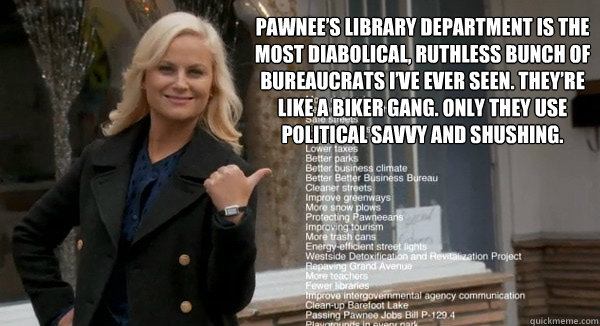Pawnee's library department is the most diabolical, ruthless bunch of bureaucrats I've ever seen. They're like a biker gang. Only they use political savvy and shushing.