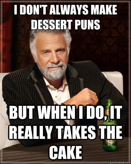 I don't always make dessert puns But when i do, it really takes the cake - I don't always make dessert puns But when i do, it really takes the cake  The Most Interesting Man In The World