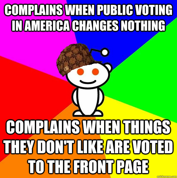COMPLAINS WHEN PUBLIC VOTING IN AMERICA CHANGES NOTHING COMPLAINS WHEN THINGS THEY DON'T LIKE ARE VOTED TO THE FRONT PAGE - COMPLAINS WHEN PUBLIC VOTING IN AMERICA CHANGES NOTHING COMPLAINS WHEN THINGS THEY DON'T LIKE ARE VOTED TO THE FRONT PAGE  Scumbag Redditor