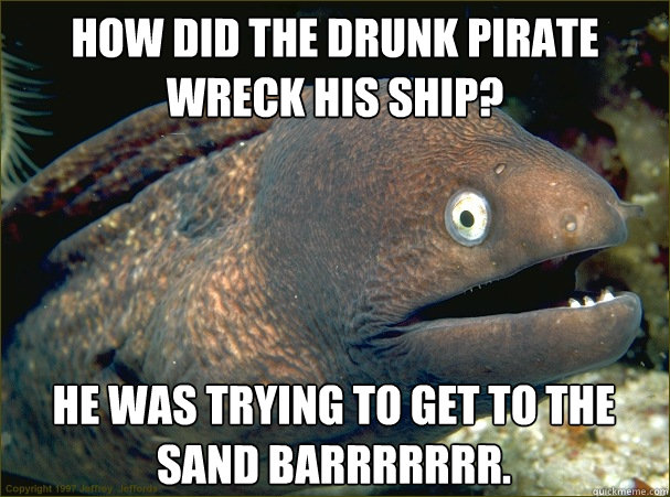 how did the drunk pirate wreck his ship? He was trying to get to the sand barrrrrrr. - how did the drunk pirate wreck his ship? He was trying to get to the sand barrrrrrr.  Bad Joke Eel