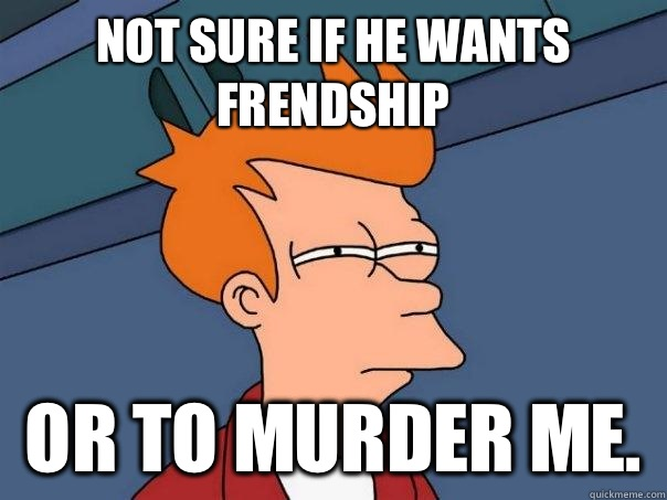 Not sure if he wants frendship Or to murder me.  - Not sure if he wants frendship Or to murder me.   Futurama Fry