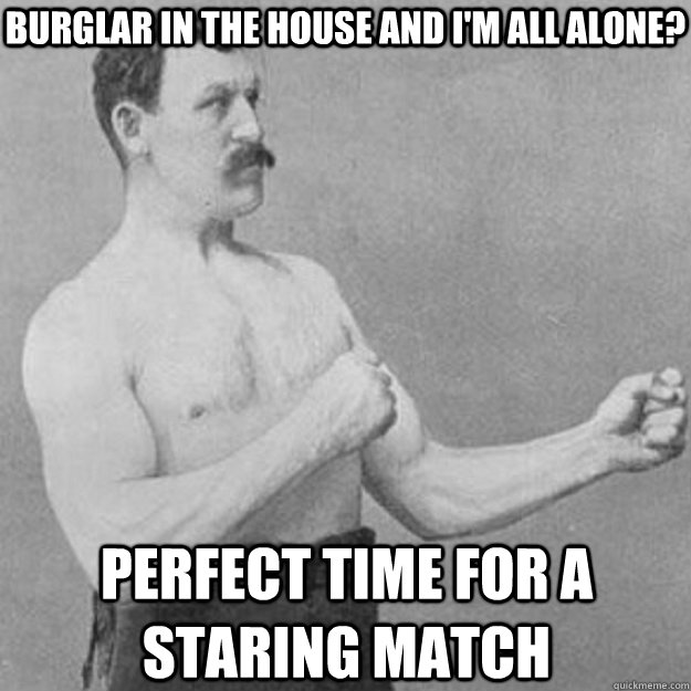 Burglar in the house and I'm all alone? PERFECT TIME FOR A STARING MATCH - Burglar in the house and I'm all alone? PERFECT TIME FOR A STARING MATCH  overly manly man