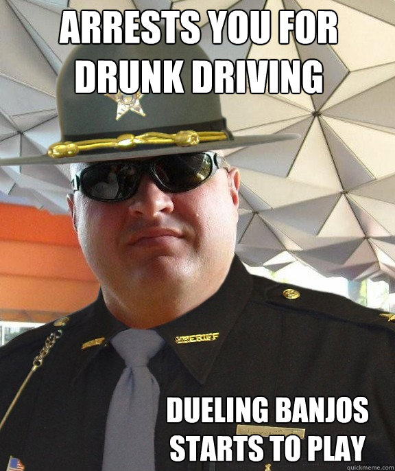 arrests you for drunk driving dueling banjos starts to play  Scumbag sheriff