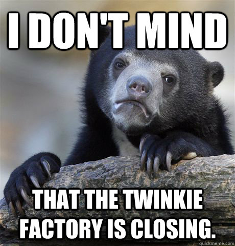 I don't mind That the twinkie factory is closing. - I don't mind That the twinkie factory is closing.  Confession Bear