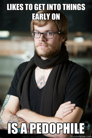 Likes to get into things early on is a pedophile - Likes to get into things early on is a pedophile  Hipster Barista