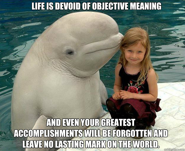 Life is devoid of objective meaning And even your greatest accomplishments will be forgotten and leave no lasting mark on the world. - Life is devoid of objective meaning And even your greatest accomplishments will be forgotten and leave no lasting mark on the worl