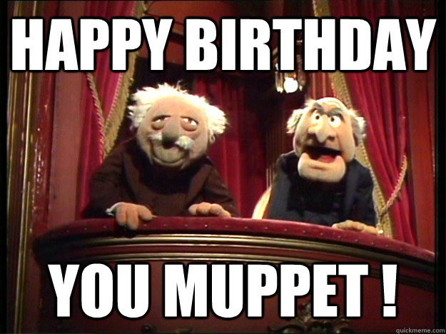 Happy Birthday you muppet !  Muppets Old men