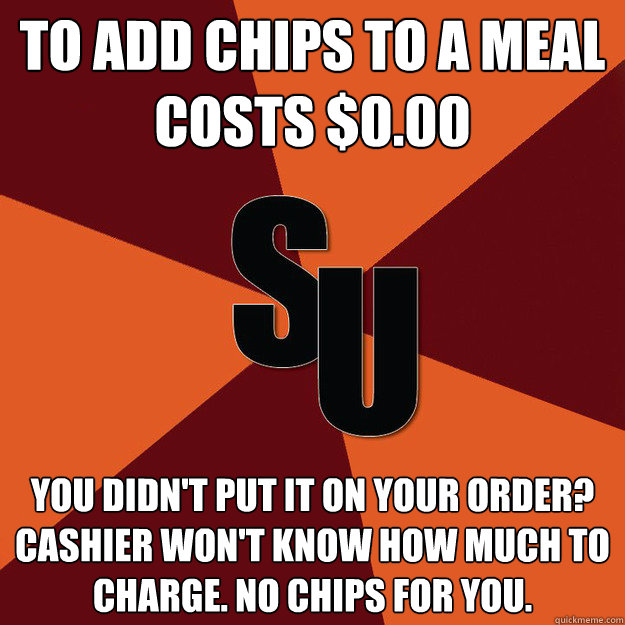 To Add Chips to a meal costs $0.00 You didn't put it on your order? Cashier won't know how much to charge. No chips for you.