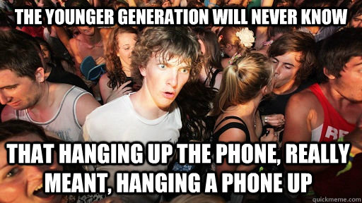 The younger generation will never know that hanging up the phone, really meant, hanging a phone up - The younger generation will never know that hanging up the phone, really meant, hanging a phone up  Sudden Clarity Clarence