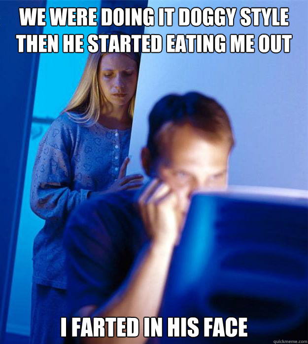 We were doing it doggy style then he started eating me out I farted in his face - We were doing it doggy style then he started eating me out I farted in his face  Redditors Wife