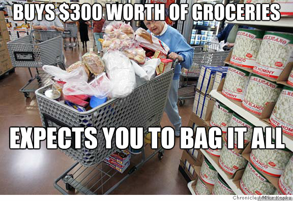 Buys $300 worth of groceries Expects you to bag it all by yourself