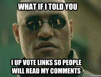 What if i told you I up vote links so people will read my comments