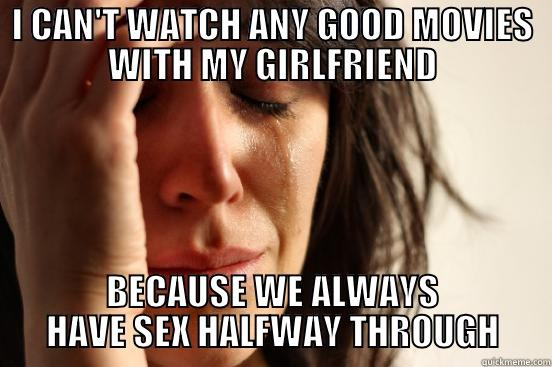 I CAN'T WATCH ANY GOOD MOVIES WITH MY GIRLFRIEND BECAUSE WE ALWAYS HAVE SEX HALFWAY THROUGH