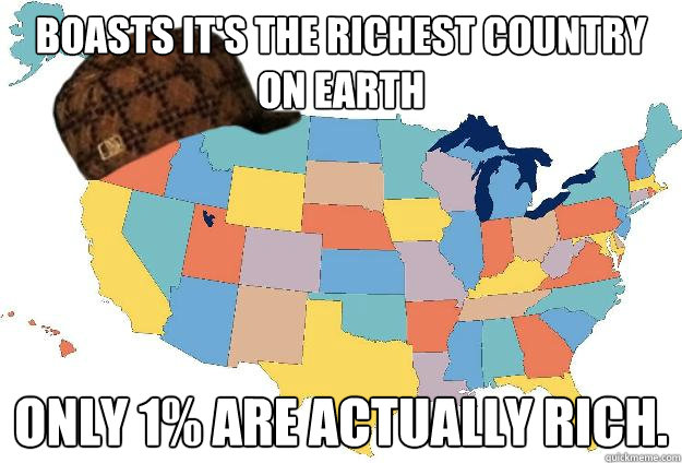 Boasts it's the richest country on earth Only 1% are actually rich.