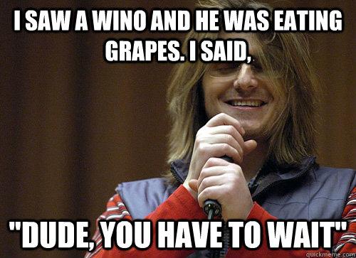 I saw a wino and he was eating grapes. I said,