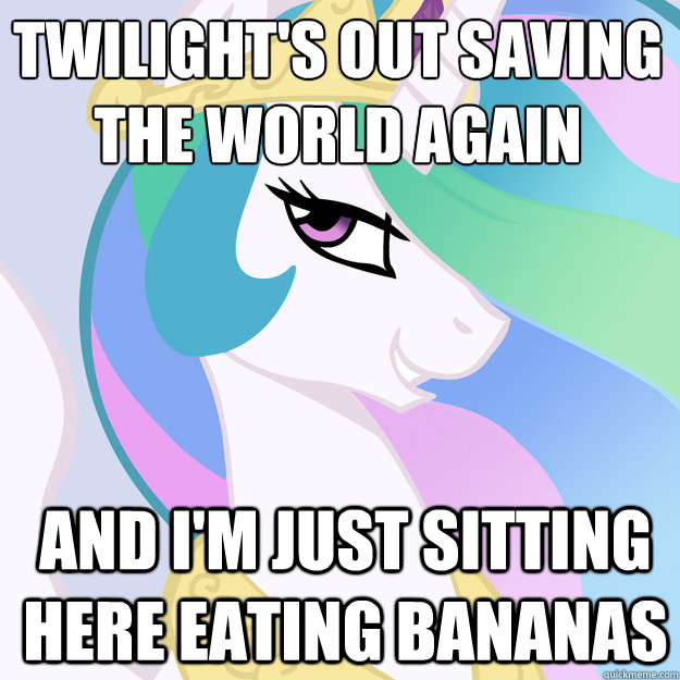 Twilight's out saving the world again And I'm just sitting here eating bananas - Twilight's out saving the world again And I'm just sitting here eating bananas  Helpful Celestia