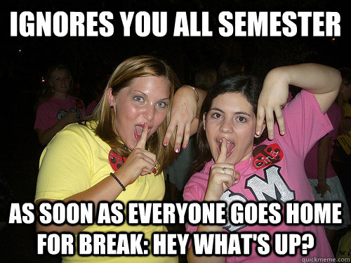 IGNORES YOU ALL SEMESTER As soon as everyone goes home for break: Hey what's up?