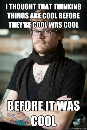 I thought that thinking things are cool before they're cool was cool before it was cool  Hipster Barista