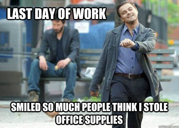 last day of work smiled so much people think i stole office supplies