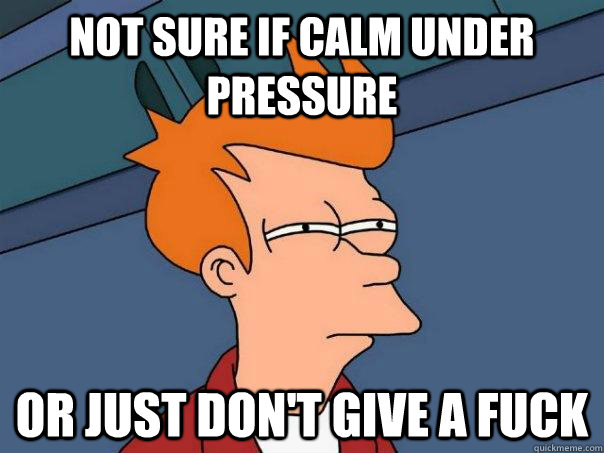 Not sure if calm under pressure  Or just don't give a fuck - Not sure if calm under pressure  Or just don't give a fuck  Futurama Fry