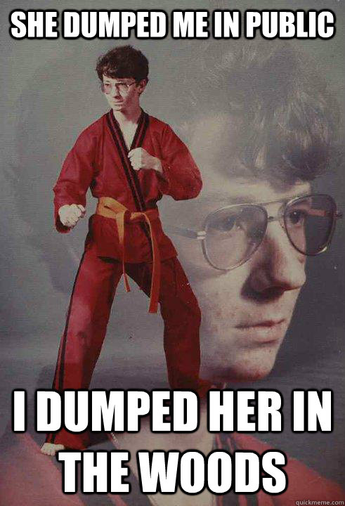 she dumped me in public i dumped her in the woods - she dumped me in public i dumped her in the woods  Karate Kyle