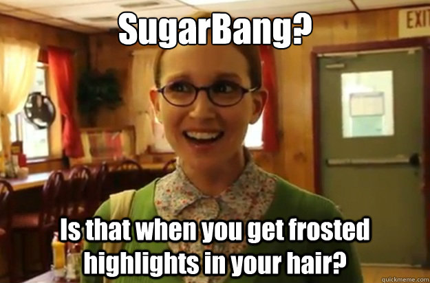 SugarBang? Is that when you get frosted highlights in your hair?   - SugarBang? Is that when you get frosted highlights in your hair?    Sexually Oblivious Female
