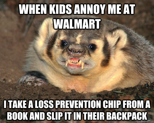 When kids annoy me at walmart I take a loss prevention chip from a book and slip it in their backpack