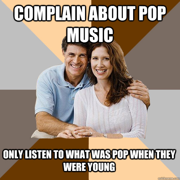 Complain about pop music Only listen to what was pop when they were young - Complain about pop music Only listen to what was pop when they were young  Scumbag Parents