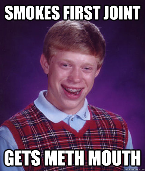 smokes first joint gets meth mouth - smokes first joint gets meth mouth  Bad Luck Brian