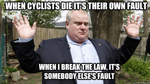 when I break the law, it's somebody else's fault When cyclists die it's their own fault - when I break the law, it's somebody else's fault When cyclists die it's their own fault  Rob Ford Watch out, we got a badass over here