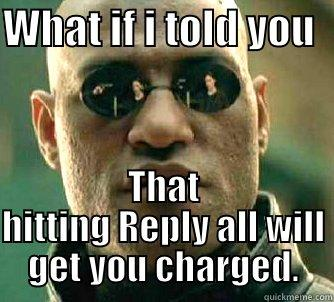 email jokes - WHAT IF I TOLD YOU   THAT HITTING REPLY ALL WILL GET YOU CHARGED. Matrix Morpheus