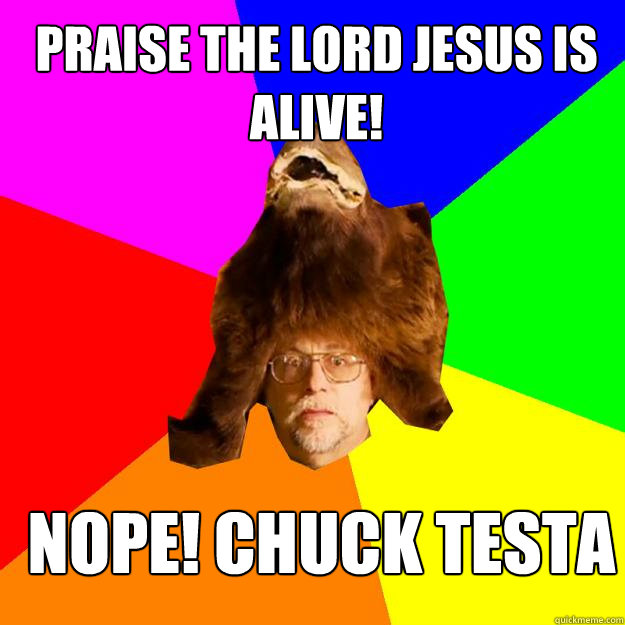 Praise the Lord Jesus is Alive! Nope! Chuck Testa - Praise the Lord Jesus is Alive! Nope! Chuck Testa  EconomyDragon