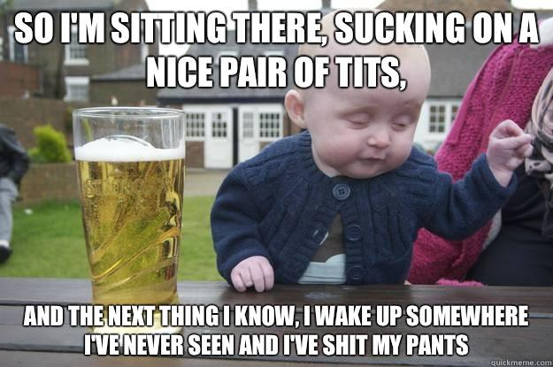 So I'm sitting there, sucking on a nice pair of tits, And the next thing I know, I wake up somewhere I've never seen and I've shit my pants  drunk baby