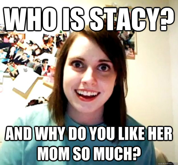 who is stacy? and why do you like her mom so much? - who is stacy? and why do you like her mom so much?  Overly Attached Girlfriend