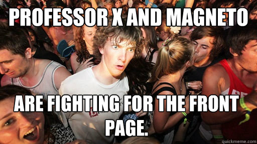 Professor X and Magneto  Are fighting for the front page. - Professor X and Magneto  Are fighting for the front page.  Sudden Clarity Clarence