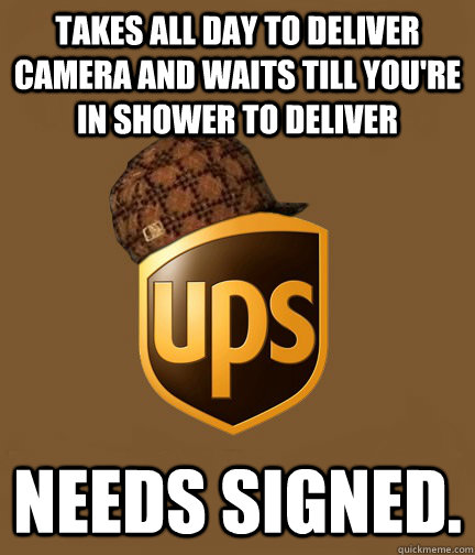 Takes all day to deliver camera and Waits till you're in shower to deliver Needs signed.